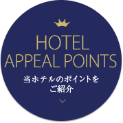 HOTEL APPEAL POINTS 当ホテルのポイントをご紹介